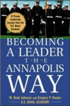 Becoming a Leader the Annapolis Way by W. Brad Johnson & Gregory P. Harper