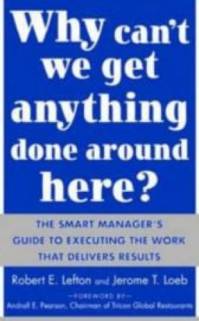 Why Can't We Get Anything Done Around Here? by Robert Eugene Lefton & Jerome T. Loeb