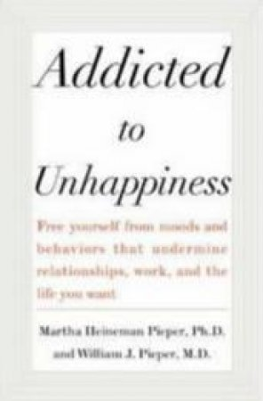 Addicted to Unhappiness by Martha Heineman Pieper & William J. Pieper