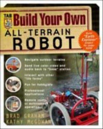 Build Your Own All-Terrain Robot by Brad Graham & Kathy McGowan