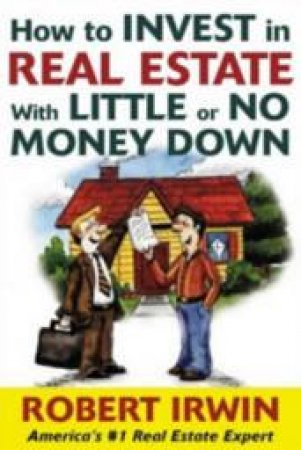 How to Invest in Real Estate With Little or No Money Down by Robert Irwin