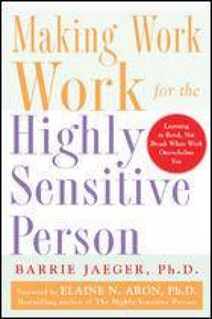 Making Work Work For The Highly Sensitive Person by Barrie Jaeger & Elaine N. Aron