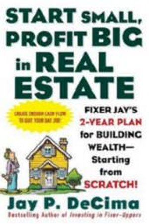 Start Small, Profit Big In Real Estate by Jay P. Decima