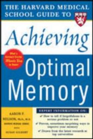 The Harvard Medical School Guide To Achieving Optimal Memory by Aaron P. Nelson & Susan Gilbert