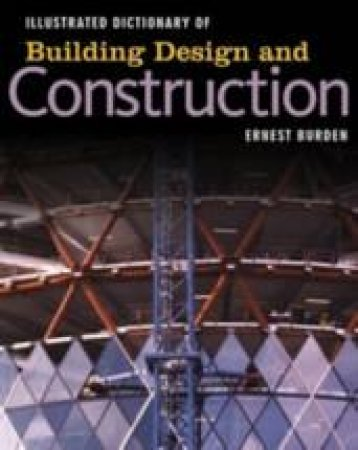 Illustrated Dictionary Of Building Design and Construction by Ernest Burden