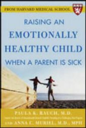 Raising an Emotionally Healthy Child When a Parent Is Sick by Paula K. Rauch & Anna C. Muriel