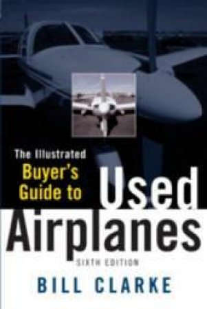 The Illustrated Buyer's Guide to Used Airplanes by Bill Clarke