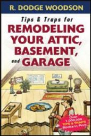 Tips & Traps for Remodeling Your Attic, Basement, And Garage by R. Dodge Woodson