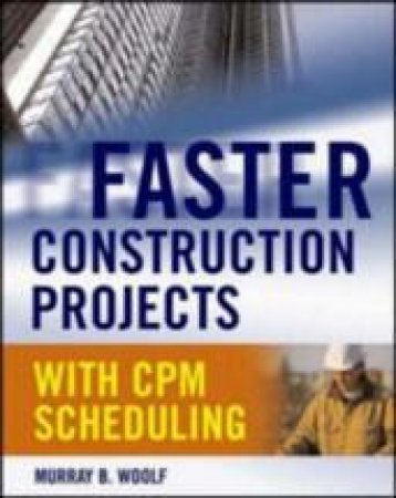 Faster Construction Projects With Cpm Scheduling by Murray B. Woolf