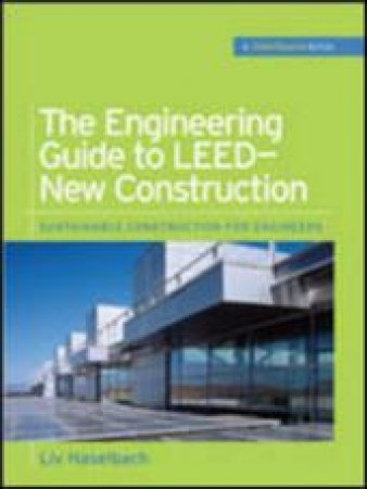 The Engineering Guide to LEED-New Contruction by Liv Haselbach