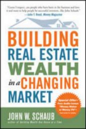 Building Real Estate Wealth in a Changing Market by John W. Schaub