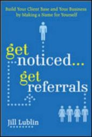 Get Noticed... Get Referrals by Jill Lublin