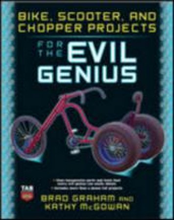 Bike, Scooter, and Chopper Projects for the Evil Genius by Brad Graham & Kathy McGowan