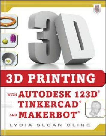 3D Printing With Autodesk 123D, Tinkercad, and MakerBot by Lydia Sloan Cline