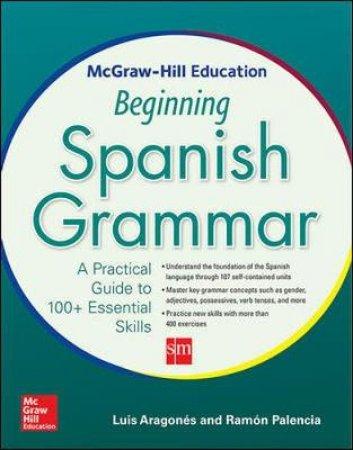 McGraw-Hill Education Beginning Spanish Grammar by Luis Aragones & Ramon Palencia
