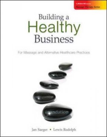 Building a Healthy Business for Massage and Alternative Healthcare Practices by Jan L. Saeger & Lewis S. Rudolph