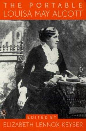 The Portable Louisa May Alcott by Louisa May Alcott & Elizabeth Lennox Keyser