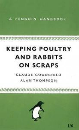 Keeping Poultry and Rabbits on Scraps by Alan Thompson & Claude H. Goodchild