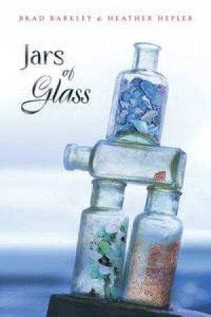 Jars of Glass by Brad Barkley & Heather Hepler