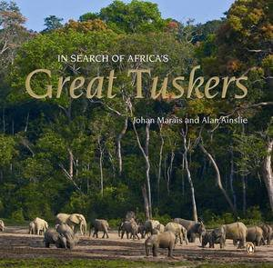 In Search of Africa's Great Tuskers by Johan Marais & Ala Ainslie