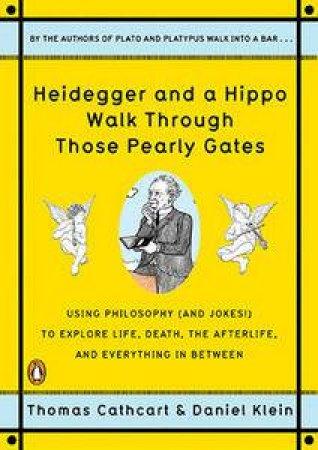 Heidegger and a Hippo Walk Through Those Pearly Gates by Thomas Cathcart & Daniel Klein
