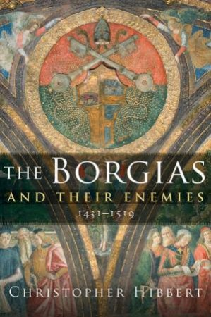 The Borgias and Their Enemies by Christopher Hibbert