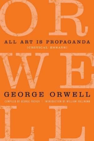 All Art Is Propaganda by George Orwell & George Packer & Keith Gessen