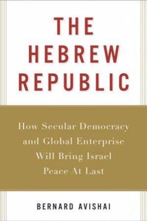 The Hebrew Republic by Bernard Avishai