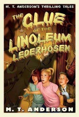 The Clue of the Linoleum Lederhosen by M. T. Anderson & Kurt Cyrus