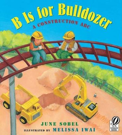 B Is for Bulldozer by June Sobel & Melissa Iwai