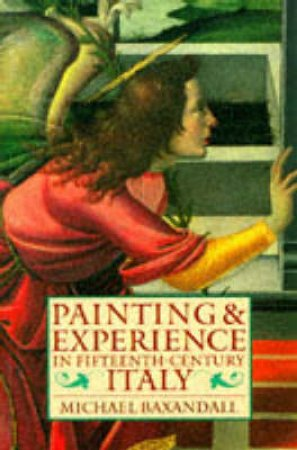 Painting and Experience in Fifteenth Century Italy by Michael Baxandall