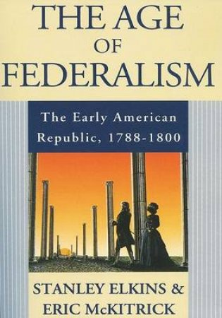 The Age of Federalism by Stanley M. Elkins & Eric L. McKitrick