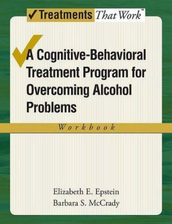 A Cognitive-Behavioral Treatment Program for Overcoming Alcohol Problems by Elizabeth E. Epstein & Barbara S. McCrady