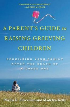 A Parent's Guide to Raising Grieving Children by Phyllis R. Silverman & Madelyn Kelly