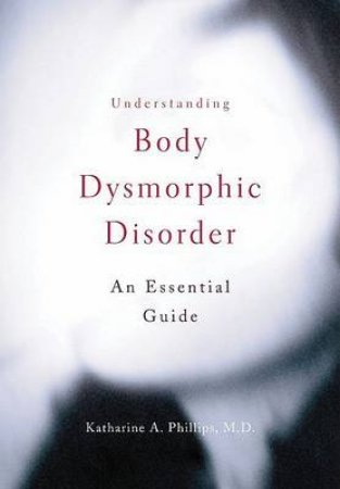Understanding Body Dysmorphic Disorder by Katharine A. Phillips
