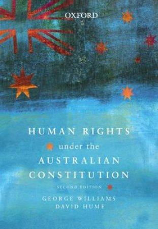 Human Rights Under the Australian Constitution by George Williams & David Hume