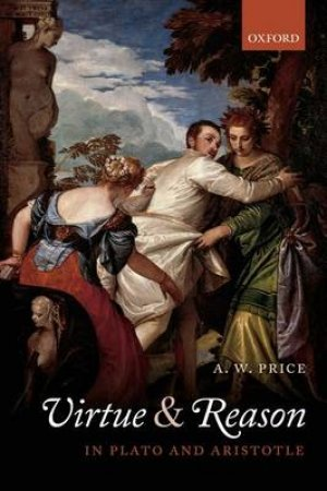 Virtue and Reason in Plato and Aristotle by A. W. Price