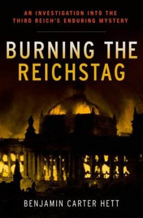Burning the Reichstag by Benjamin Carter Hett