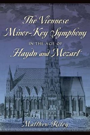 The Viennese Minor-Key Symphony in the Age of Haydn and Mozart by Matthew Riley