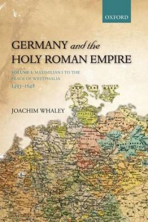 Germany and the Holy Roman Empire by Joachim Whaley