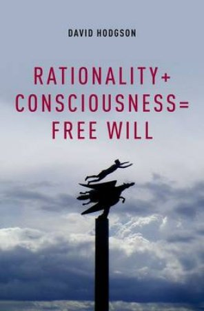 Rationality + Consciousness = Free Will by David Hodgson