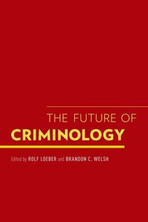 The Future of Criminology by Rolf Loeber & Brandon C. Welsh