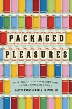 Packaged Pleasures by Gary S. Cross & Robert N. Proctor