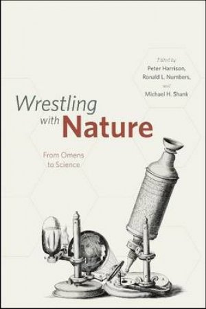 Wrestling with Nature by Peter Harrison & Ronald L. Numbers & Michael H. Shank