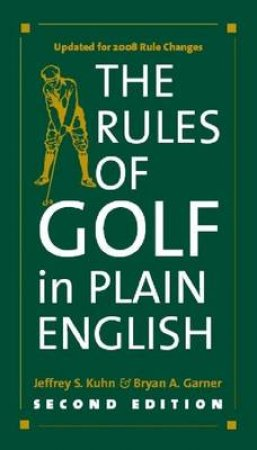 The Rules of Golf in Plain English by Jeffrey S. Kuhn & Bryan A. Garner