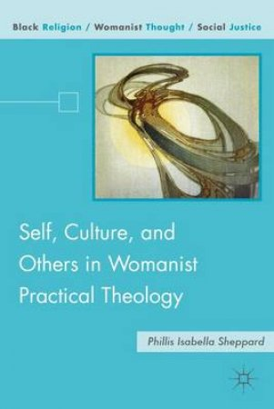 Self, Culture, and Others in Womanist Practical Theology by Phillis Isabella Sheppard