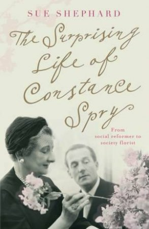 Surprising Life of Constance Spry by Sue Shephard