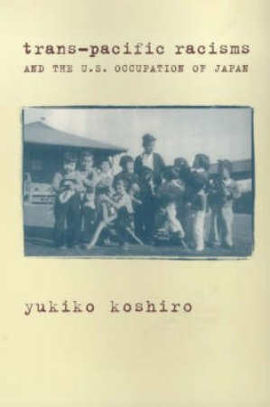 Trans-Pacific Racisms and the U.S. Occupation of Japan by Yukiko Koshiro