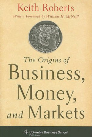 The Origins of Business, Money and Markets by Keith Roberts