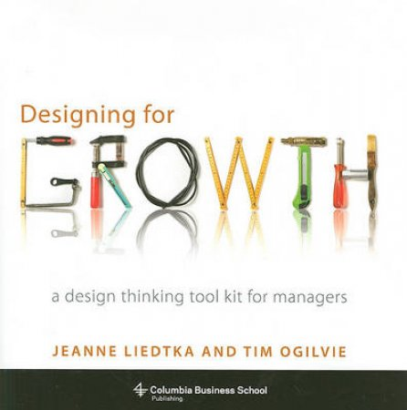 Designing for Growth by Jeanne Liedtka & Tim Ogilvie